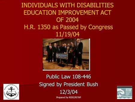 INDIVIDUALS WITH DISABILITIES EDUCATION IMPROVEMENT ACT OF 2004 H.R. 1350 as Passed by Congress 11/19/04 Public Law 108-446 Signed by President Bush 12/3/04.
