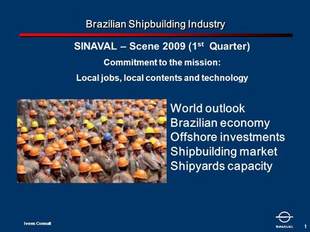 Ivens Consult 1 Brazilian Shipbuilding Industry SINAVAL – Scene 2009 (1 st Quarter) Commitment to the mission: Local jobs, local contents and technology.