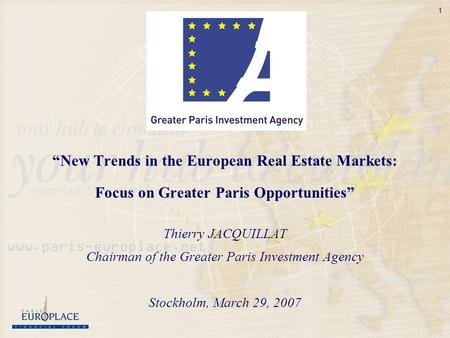 1 New Trends in the European Real Estate Markets: Focus on Greater Paris Opportunities Thierry JACQUILLAT Chairman of the Greater Paris Investment Agency.
