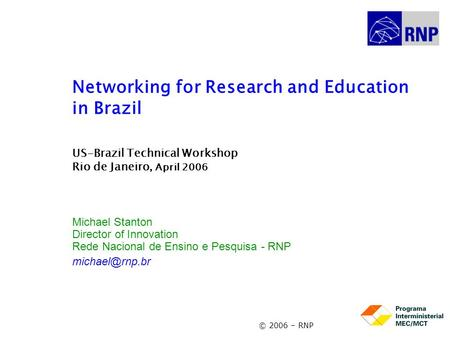 <strong>Networking</strong> for Research and Education in Brazil US-Brazil Technical Workshop Rio de Janeiro, April 2006 Michael Stanton Director of Innovation Rede Nacional.