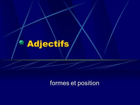 Adjectifs formes et position. Notes about Adjectifs 1. Adjectives that end in –e in the masculine singular-DONT add another –e in the feminine singular.
