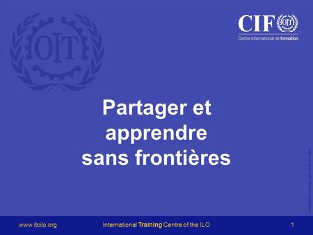 © International Training Centre of the ILO 2007 www.itcilo.orgInternational Training Centre of the ILO1 Partager et apprendre sans frontières.