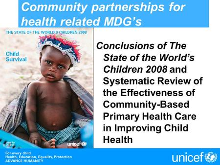 Community partnerships for health related MDGs Conclusions of The State of the Worlds Children 2008 and Systematic Review of the Effectiveness of Community-Based.
