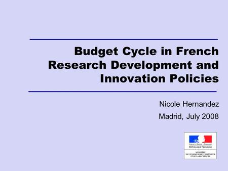 Budget Cycle in French Research Development and Innovation Policies Nicole Hernandez Madrid, July 2008.