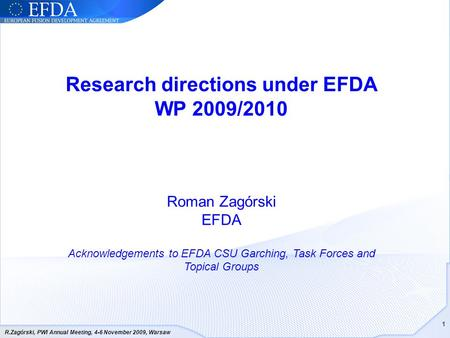 R.Zagórski, PWI Annual Meeting, 4-6 November 2009, Warsaw 1 Research directions under EFDA WP 2009/2010 Roman Zagórski EFDA Acknowledgements to EFDA CSU.