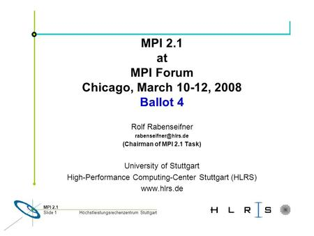 Höchstleistungsrechenzentrum Stuttgart MPI 2.1 Slide 1 MPI 2.1 at MPI Forum Chicago, March 10-12, 2008 Ballot 4 Rolf Rabenseifner