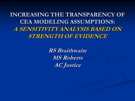 INCREASING THE TRANSPARENCY OF CEA MODELING ASSUMPTIONS: A SENSITIVITY ANALYSIS BASED ON STRENGTH OF EVIDENCE RS Braithwaite MS Roberts AC Justice.