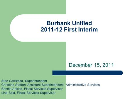 Burbank Unified 2011-12 First Interim December 15, 2011 Stan Carrizosa, Superintendent Christine Statton, Assistant Superintendent, Administrative Services.