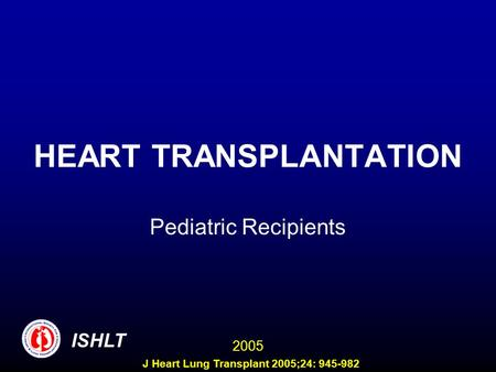 HEART TRANSPLANTATION Pediatric Recipients ISHLT 2005 J Heart Lung Transplant 2005;24: 945-982.