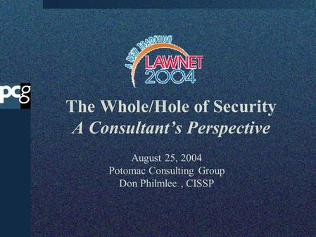 The Whole/Hole of Security A Consultants Perspective August 25, 2004 Potomac Consulting Group Don Philmlee, CISSP.