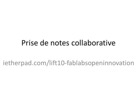 Prise de notes collaborative ietherpad.com/lift10-fablabsopeninnovation.