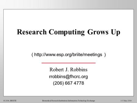 3-5 May 2006© 2006, BRIITEBiomedical Research Institutions Information Technology Exchange Research Computing Grows Up (