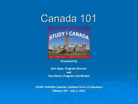Canada 101 Presented by Don Alper, Program Director and Tina Storer, Program Coordinator STUDY CANADA Summer Institute for K-12 Educators Ottawa, ON -
