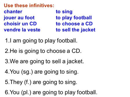 Use these infinitives: chanter to sing jouer au foot to play football choisir un CD to choose a CD vendre la veste to sell the jacket 1.I am going to play.