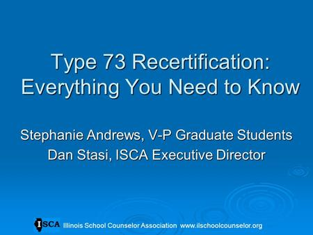 Type 73 Recertification: Everything You Need to Know Stephanie Andrews, V-P Graduate Students Dan Stasi, ISCA Executive Director Illinois School Counselor.