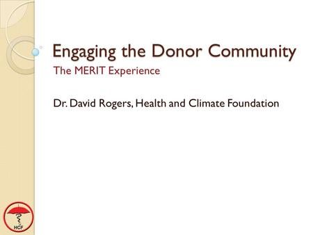 Engaging the Donor Community The MERIT Experience Dr. David Rogers, Health and Climate Foundation.