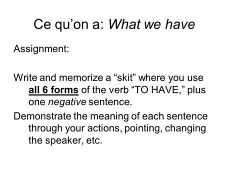 Ce quon a: What we have Assignment: Write and memorize a skit where you use all 6 forms of the verb TO HAVE, plus one negative sentence. Demonstrate the.