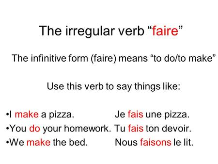 The irregular verb faire The infinitive form (faire) means to do/to make Use this verb to say things like: I make a pizza.Je fais une pizza. You do your.