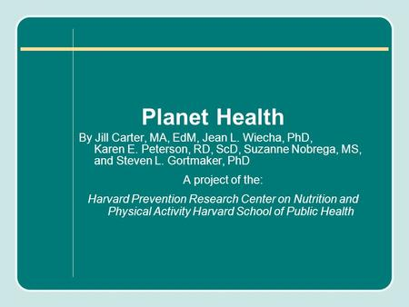 Planet Health By Jill Carter, MA, EdM, Jean L. Wiecha, PhD, Karen E. Peterson, RD, ScD, Suzanne Nobrega, MS, and Steven L. Gortmaker, PhD A project of.