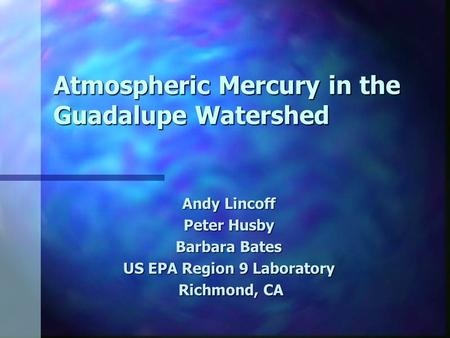 Atmospheric Mercury in the Guadalupe Watershed Andy Lincoff Peter Husby Barbara Bates US EPA Region 9 Laboratory Richmond, CA Richmond, CA.