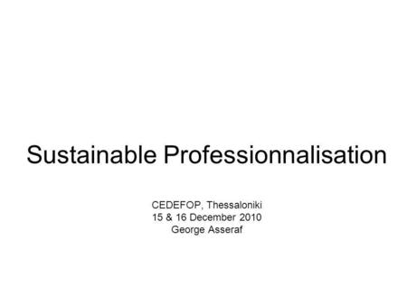 Sustainable Professionnalisation CEDEFOP, Thessaloniki 15 & 16 December 2010 George Asseraf.