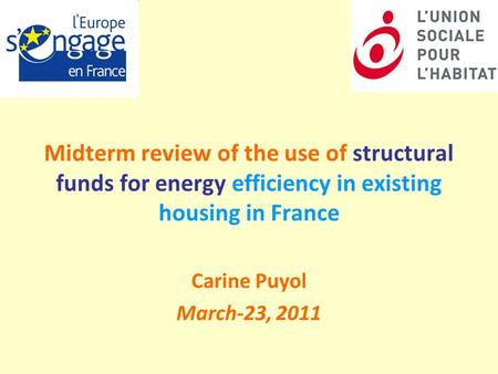 Midterm review of the use of structural funds for energy efficiency in existing housing in France Carine Puyol March-23, 2011.