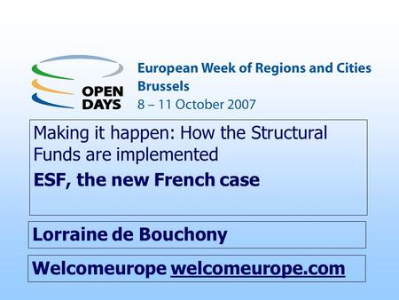 Welcomeurope welcomeurope.com Making it happen: How the Structural Funds are implemented ESF, the new French case Lorraine de Bouchony.