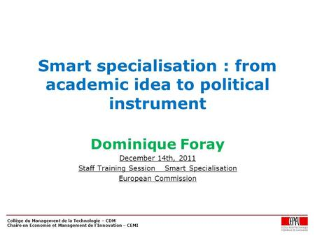 Collège du Management de la Technologie – CDM Chaire en Economie et Management de l'Innovation – CEMI Smart specialisation : from academic idea to political.