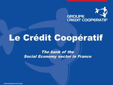 Le Crédit Coopératif The bank of the Social Economy sector in France GROUPE BANQUE POPULAIRE.