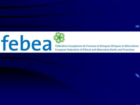 FEBEA, the European federation of Ethical Banks and local Financing Institutions FEBEA: Mutualising: building common financial tools while keeping the.