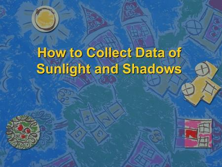 How to Collect Data of Sunlight and Shadows. Click here to view the video. Tools Before you start, you will need the following tools: n Clipboards n Meter.