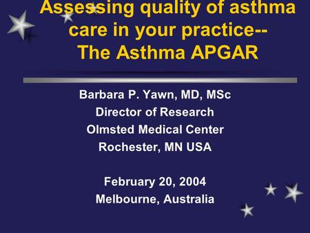 Assessing quality of asthma care in your practice-- The Asthma APGAR Barbara P. Yawn, MD, MSc Director of Research Olmsted Medical Center Rochester, MN.