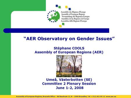 AER Observatory on Gender Issues Stéphane COOLS Assembly of European Regions (AER) Umeå, Västerbotten (SE) Committee 2 Plenary Session June 1-2, 2008 Assembly.