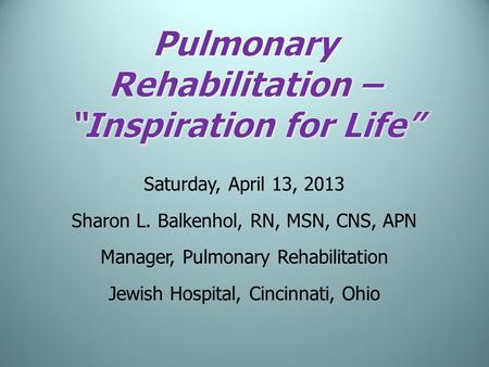 Saturday, April 13, 2013 Sharon L. Balkenhol, RN, MSN, CNS, APN Manager, Pulmonary Rehabilitation Jewish Hospital, Cincinnati, Ohio.