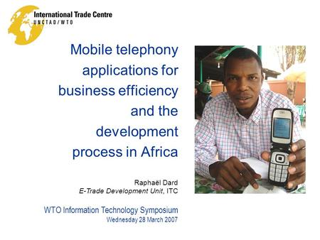 WTO Information Technology Symposium Wednesday 28 March 2007 Raphaël Dard E-Trade Development Unit, ITC Mobile telephony applications for business efficiency.