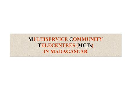 MULTISERVICE COMMUNITY TELECENTRES (MCTs) IN MADAGASCAR.