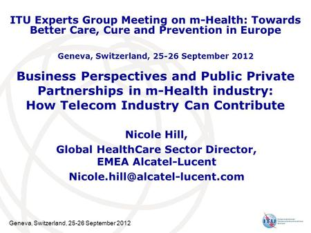 Geneva, Switzerland, 25-26 September 2012 Business Perspectives and Public Private Partnerships in m-Health industry: How Telecom Industry Can Contribute.