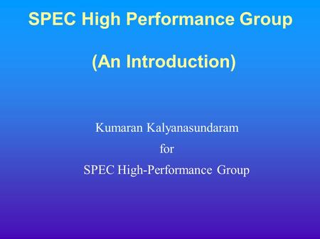SPEC High Performance Group (An Introduction) Kumaran Kalyanasundaram for SPEC High-Performance Group.