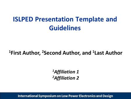 International Symposium on Low Power Electronics and Design ISLPED Presentation Template and Guidelines 1 First Author, 2 Second Author, and 1 Last Author.
