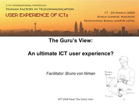 HFT 2008 Panel: The Gurus View 1 The Gurus View: An ultimate ICT user experience? Facilitator: Bruno von Niman.