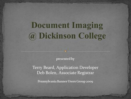 Document Dickinson College presented by Terry Beard, Application Developer Deb Bolen, Associate Registrar Pennsylvania Banner Users Group 2009.