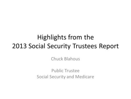 Highlights from the 2013 Social Security Trustees Report Chuck Blahous Public Trustee Social Security and Medicare.