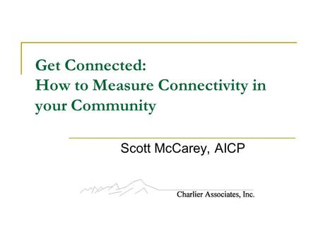 Get Connected: How to Measure Connectivity in your Community Scott McCarey, AICP.