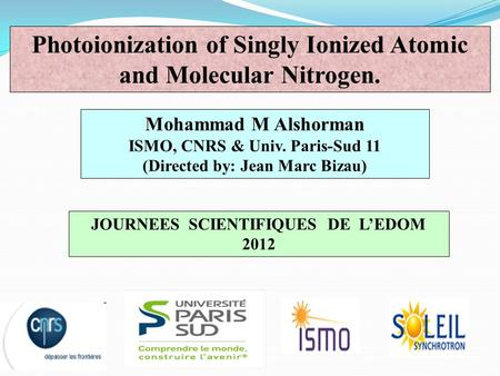 Mohammad M Alshorman ISMO, CNRS & Univ. Paris-Sud 11 (Directed by: Jean Marc Bizau) Photoionization of Singly Ionized Atomic and Molecular Nitrogen. JOURNEES.