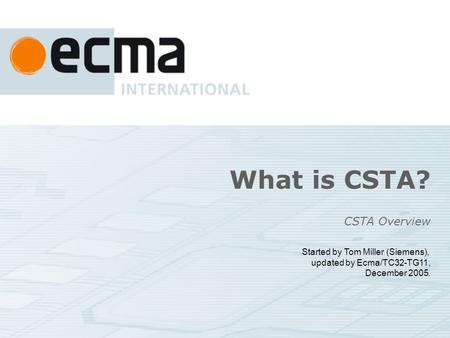 What is CSTA? CSTA Overview Started by Tom Miller (Siemens), updated by Ecma/TC32-TG11, December 2005.