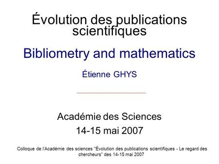 Évolution des publications scientifiques Bibliometry and mathematics Étienne GHYS Académie des Sciences 14-15 mai 2007 Colloque de lAcadémie des sciences.