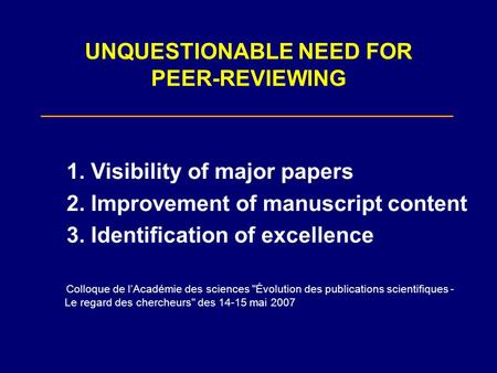 UNQUESTIONABLE NEED FOR PEER-REVIEWING 1. Visibility of major papers 2. Improvement of manuscript content 3. Identification of excellence Colloque de lAcadémie.