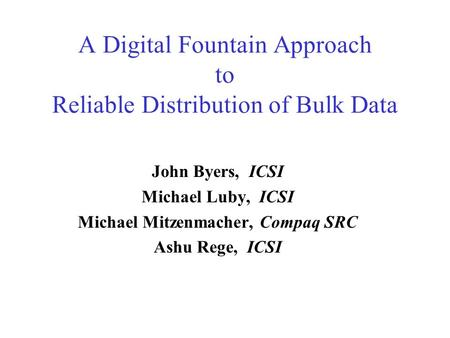 A Digital Fountain Approach to Reliable Distribution of Bulk Data John Byers, ICSI Michael Luby, ICSI Michael Mitzenmacher, Compaq SRC Ashu Rege, ICSI.