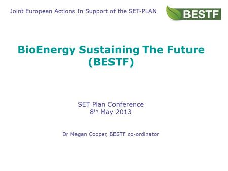 BioEnergy Sustaining The Future (BESTF) SET Plan Conference 8 th May 2013 Dr Megan Cooper, BESTF co-ordinator Joint European Actions In Support of the.