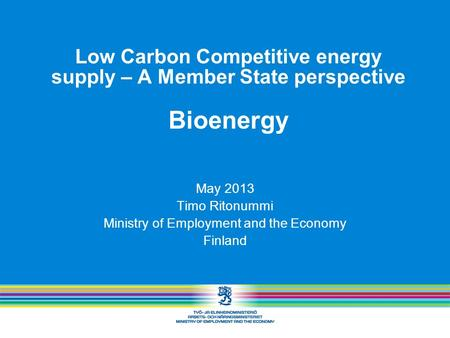 Low Carbon Competitive energy supply – A Member State perspective Bioenergy May 2013 Timo Ritonummi Ministry of Employment and the Economy Finland.
